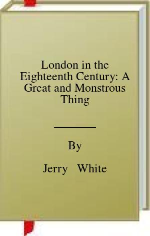 [PDF] [EPUB] London in the Eighteenth Century: A Great and Monstrous Thing Download by Jerry   White