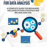 [PDF] [EPUB] Python for Data Analysis: A Complete Guide for Beginners, Including Python Statistics and Big Data Analysis. Download