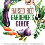 [PDF] [EPUB] Raised Bed Gardener's Guide: A Practical Handbook for Beginners to get a Thriving Garden With High Yield Growth and Healthy Sustainable Activity at Your Home Download