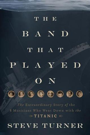 [PDF] [EPUB] The Band That Played On: The Extraordinary Story of the 8 Musicians Who Went Down with the Titanic Download by Steve Turner