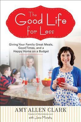 [PDF] [EPUB] The Good Life for Less: Giving Your Family Great Meals, Good Times, and a Happy Home on a Budget Download by Amy Allen Clark