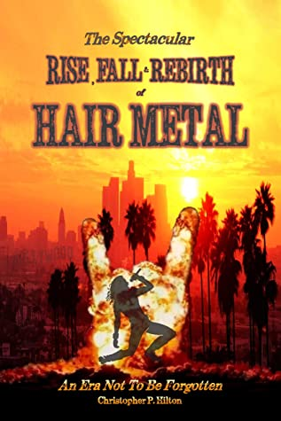 [PDF] [EPUB] The Rise, Fall and Rebirth of Hair Metal Download by Christopher P. Hilton