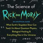[PDF] [EPUB] The Science of Rick and Morty: What Earth's Stupidest Show Can Teach Us About Quantum Physics, Biological Hacking and Everything Else In Our Universe (An Unofficial Guide) Download