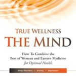 [PDF] [EPUB] True Wellness the Mind: How to Combine the Best of Western and Eastern Medicine for Optimal Health; Sleep Disorders, Anxiety, Depression Download