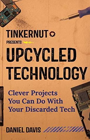 [PDF] [EPUB] Upcycled Technology: Clever Projects You Can Do With Your Discarded Tech Download by Daniel Davis