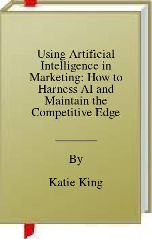 [PDF] [EPUB] Using Artificial Intelligence in Marketing: How to Harness AI and Maintain the Competitive Edge Download by Katie King