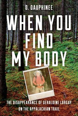 [PDF] [EPUB] When You Find My Body: The Disappearance of Geraldine Largay on the Appalachian Trail Download by D. Dauphinee