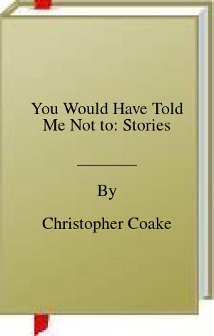 [PDF] [EPUB] You Would Have Told Me Not to: Stories Download by Christopher Coake