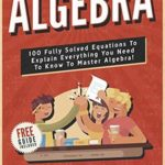 [PDF] [EPUB] Algebra: 100 Fully Solved Equations To Explain Everything You Need To Know To Master Algebra! (Content Guide Included Book 1) Download