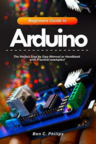 [PDF] [EPUB] Beginners Guide to Arduino: The Perfect Step by Step Manual or Handbook with Practical examples! Download by Ben C. Philips