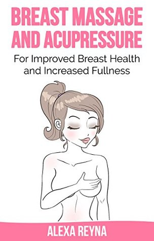 [PDF] [EPUB] Breast Massage and Acupressure: for Improved Breast Health and Increased Fullness Download by Alexa Reyna