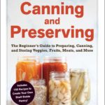 [PDF] [EPUB] Canning and Preserving: The Beginner's Guide to Preparing, Canning, and Storing Veggies, Fruits, Meats, and More Download