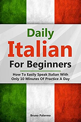 [PDF] [EPUB] Daily Italian For Beginners: How To Easily Speak Italian With Only 10 Minutes Of Practice A Day Download by Bruno Palermo