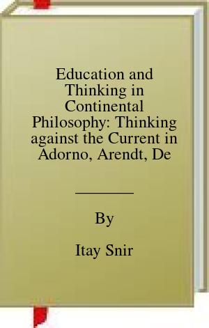[PDF] [EPUB] Education and Thinking in Continental Philosophy: Thinking against the Current in Adorno, Arendt, Deleuze, Derrida and Rancière (Contemporary Philosophies and Theories in Education, 17) Download by Itay Snir