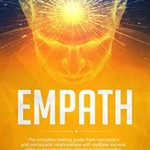 [PDF] [EPUB] Empath: The Complete Healing Guide from Narcissism and Narcissistic Relationships with Multiple Survival Skills to Become Highly Sensitive and Empathic Without Absorbing Negative Energy Download
