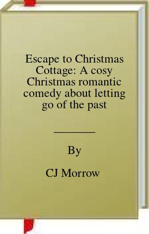 [PDF] [EPUB] Escape to Christmas Cottage: A cosy Christmas romantic comedy about letting go of the past Download by CJ Morrow