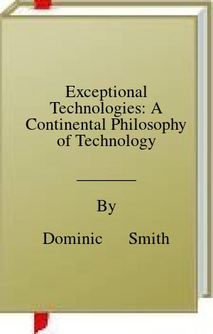 [PDF] [EPUB] Exceptional Technologies: A Continental Philosophy of Technology Download by Dominic      Smith