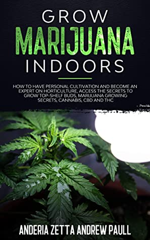 [PDF] [EPUB] GROW MARIJUANA INDOORS: How to Have Personal Cultivation and Become an Expert on Horticulture, Access the Secrets to Grow Top-Shelf Buds, Marijuana Growing Secrets, Cannabis, CBD And THC Download by ANDERIA ZETTA ANDREW PAULL