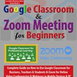 [PDF] [EPUB] Google Classroom and Zoom Meeting for Beginners: Complete Guide on How to Use Google Classroom for Business, Teachers and Students and Zoom for Online Video … PC (Lucrative Business Ideas Series Book 4) Download