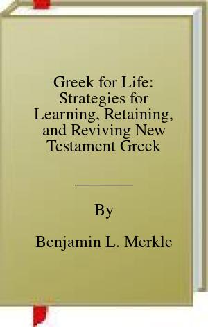 [PDF] [EPUB] Greek for Life: Strategies for Learning, Retaining, and Reviving New Testament Greek Download by Benjamin L. Merkle