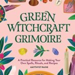 [PDF] [EPUB] Green Witchcraft Grimoire: A Practical Resource for Making Your Own Spells, Rituals, and Recipes Download