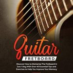 [PDF] [EPUB] Guitar Fretboard: Discover How to Memorize The Fretboard in Just 1 Day With Over 40 Essential Tips and Exercises to Help You Improve Your Memory Download