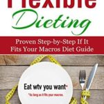 [PDF] [EPUB] IIFYM and Flexible Dieting: The Ultimate Beginner's Flexible Calorie Counting Diet Guide To Eat All The Foods You Love, If It Fits Your Macros And Still Build Muscle, Burn Fat And Lose Weight Download
