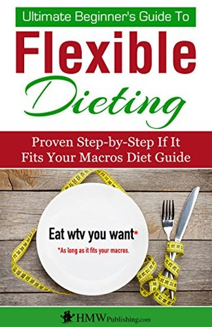 [PDF] [EPUB] IIFYM and Flexible Dieting: The Ultimate Beginner's Flexible Calorie Counting Diet Guide To Eat All The Foods You Love, If It Fits Your Macros And Still Build Muscle, Burn Fat And Lose Weight Download by HMW Publishing