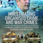 [PDF] [EPUB] Investigating Organised Crime and War Crimes: A Personal Account of a Senior Detective in Kosovo, Iraq and Beyond Download