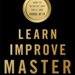 [PDF] [EPUB] Learn, Improve, Master: How to Develop Any Skill and Excel at It Download
