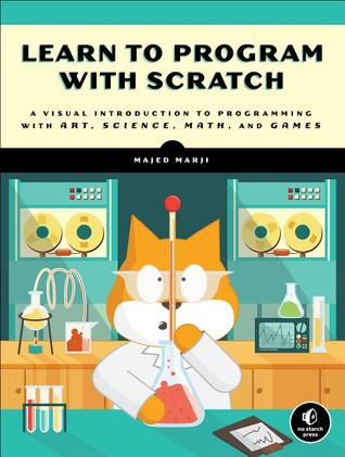 [PDF] [EPUB] Learn to Program with Scratch: A Visual Introduction to Programming with Art, Science, Math and Games Download by Majed Marji