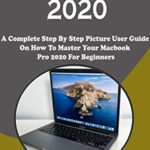 [PDF] [EPUB] MacBook Pro 2020: A Complete Step By Step Picture User Guide On How To Master Your Macbook Pro 2020 For Beginners, Pros, And Seniors. With Shortcut, Tips, And Tricks Download