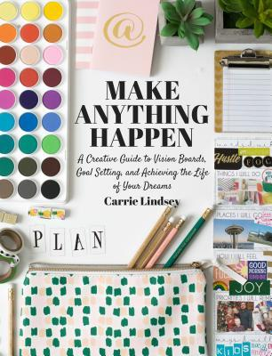 [PDF] [EPUB] Make Anything Happen: A Creative Guide to Vision Boards, Goal Setting, and Achieving the Life of Your Dreams Download by Carrie Lindsey