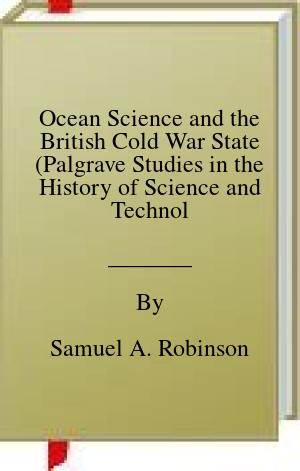 [PDF] [EPUB] Ocean Science and the British Cold War State (Palgrave Studies in the History of Science and Technology) Download by Samuel A. Robinson