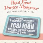 [PDF] [EPUB] Real Food Pantry Makeover: The Home Grocery Store (Let's Get R.E.A.L. – Really Embrace Abundant Living Book 1) Download