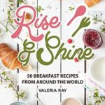 [PDF] [EPUB] Rise and Shine: 50 Breakfast Recipes from Around the World Download