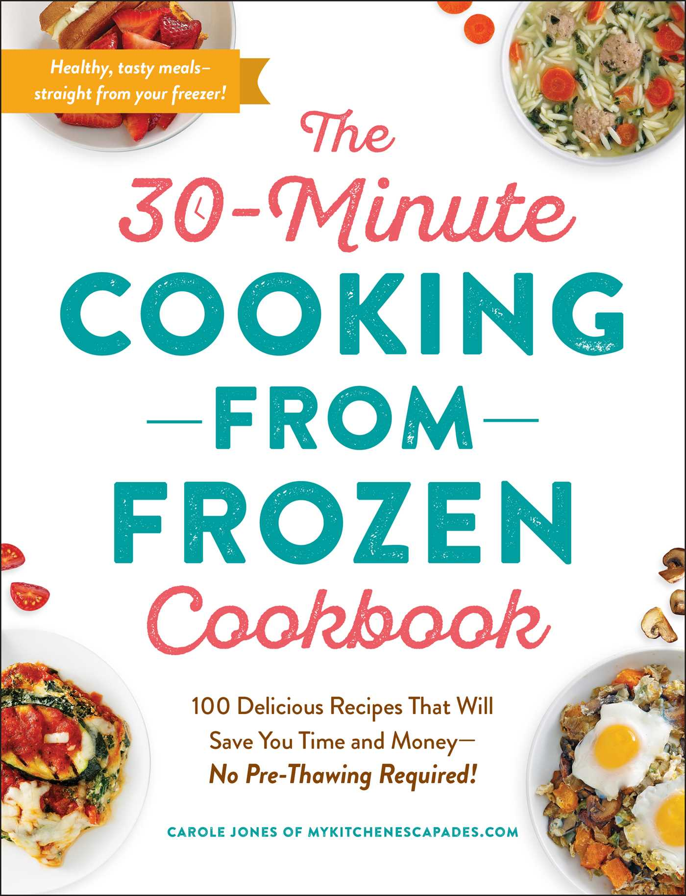 [PDF] [EPUB] The 30-Minute Cooking from Frozen Cookbook: 100 Delicious Recipes That Will Save You Time and Money—No Pre-Thawing Required! Download by Carole Jones