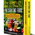 [PDF] [EPUB] The Complete Collection to Preserving Food: This Book Includes: Dehydrating, Canning and Preserving Food for Beginners. 101 Easy Recipes to Safely Preserve Vegetables, Fruits, Meat and Herbs at Home Download