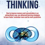 [PDF] [EPUB] Unlimited Thinking: How to Improve Memory and Concentration in an Extraordinary Way, use Advanced Learning Strategies to Learn Faster, Remember more and be more Productive. Download