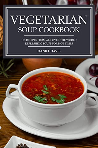 [PDF] [EPUB] Vegetarian Soup Cookbook: 108 recipes from all over the world Refreshing soups for hot times Download by Daniel Davis