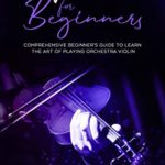 [PDF] [EPUB] Violin for Beginners: Comprehensive Beginner's Guide to Learn the Art of Playing Orchestra Violin Download