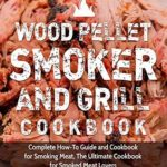 [PDF] [EPUB] Wood Pellet Smoker and Grill Cookbook: Complete How-To Guide and Cookbook for Smoking Meat, The Ultimate Cookbook for Smoked Meat Lovers Download
