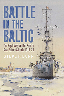 [PDF] [EPUB] Battle in the Baltic: The Royal Navy and the Fight to Save Estonia and Latvia 1918-20 Download by Steve R. Dunn