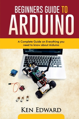 [PDF] [EPUB] Beginners Guide to Arduino: A Complete Guide on Everything You Need To Know About Arduino Download by Ken Edward