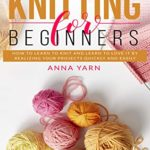 [PDF] [EPUB] KNITTING FOR BEGINNERS: HOW TO LEARN TO KNIT AND LEARN TO LOVE IT BY REALIZING YOUR PROJECTS QUICKLY AND EASILY Download