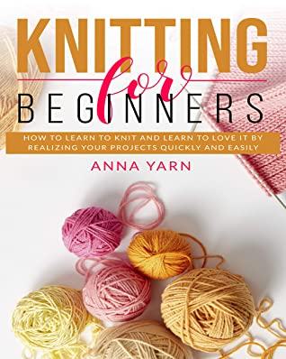 [PDF] [EPUB] KNITTING FOR BEGINNERS: HOW TO LEARN TO KNIT AND LEARN TO LOVE IT BY REALIZING YOUR PROJECTS QUICKLY AND EASILY Download by Anna Yarn
