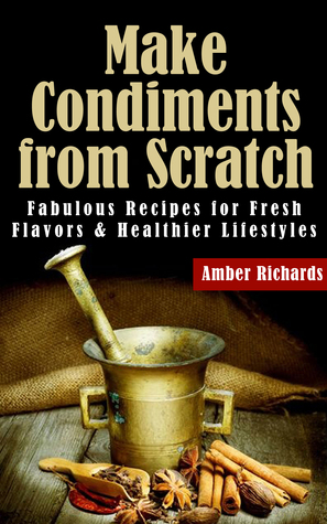 [PDF] [EPUB] Make Condiments from Scratch: Fabulous Recipes for Fresh Flavors and Healthier Lifestyles Download by Amber Richards