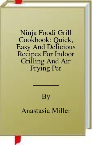 [PDF] [EPUB] Ninja Foodi Grill Cookbook: Quick, Easy And Delicious Recipes For Indoor Grilling And Air Frying Perfection Download by Anastasia Miller
