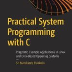 [PDF] [EPUB] Practical System Programming with C: Pragmatic Example Applications in Linux and Unix-Based Operating Systems Download