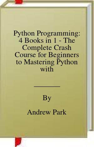 [PDF] [EPUB] Python Programming: 4 Books in 1 - The Complete Crash Course for Beginners to Mastering Python with Practical Applications to Data Analysis and Analytics, Machine Learning and Data Science Projects Download by Andrew Park